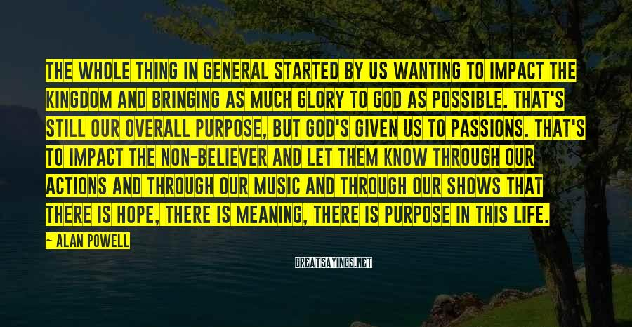 Alan Powell Sayings: The whole thing in general started by us wanting to impact the Kingdom and bringing