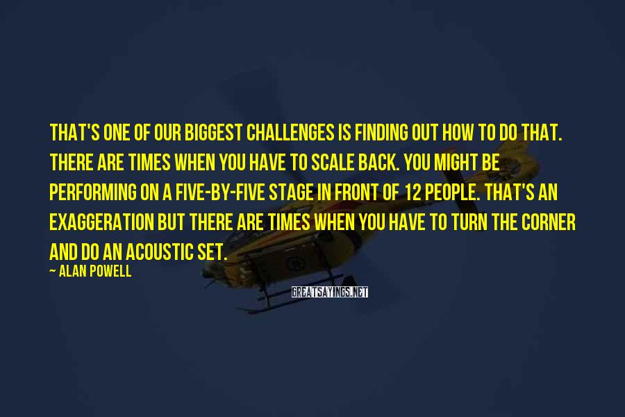 Alan Powell Sayings: That's one of our biggest challenges is finding out how to do that. There are