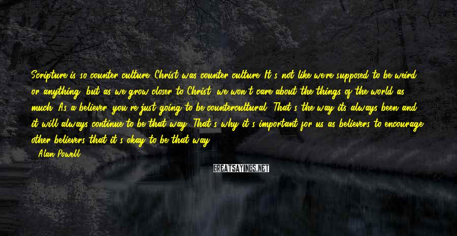 Alan Powell Sayings: Scripture is so counter culture. Christ was counter culture. It's not like we're supposed to