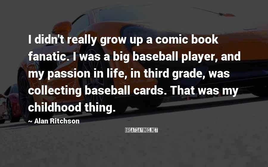 Alan Ritchson Sayings: I didn't really grow up a comic book fanatic. I was a big baseball player,