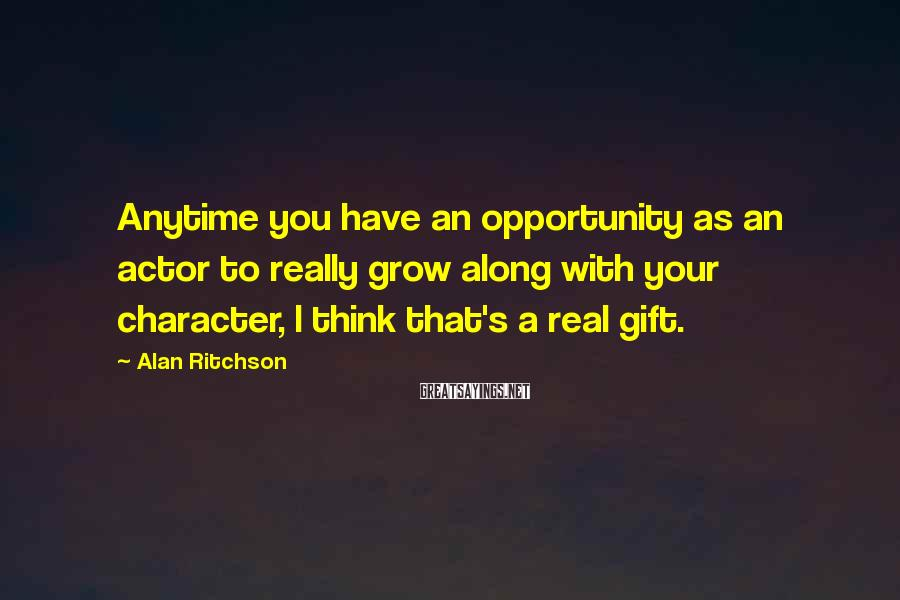 Alan Ritchson Sayings: Anytime you have an opportunity as an actor to really grow along with your character,