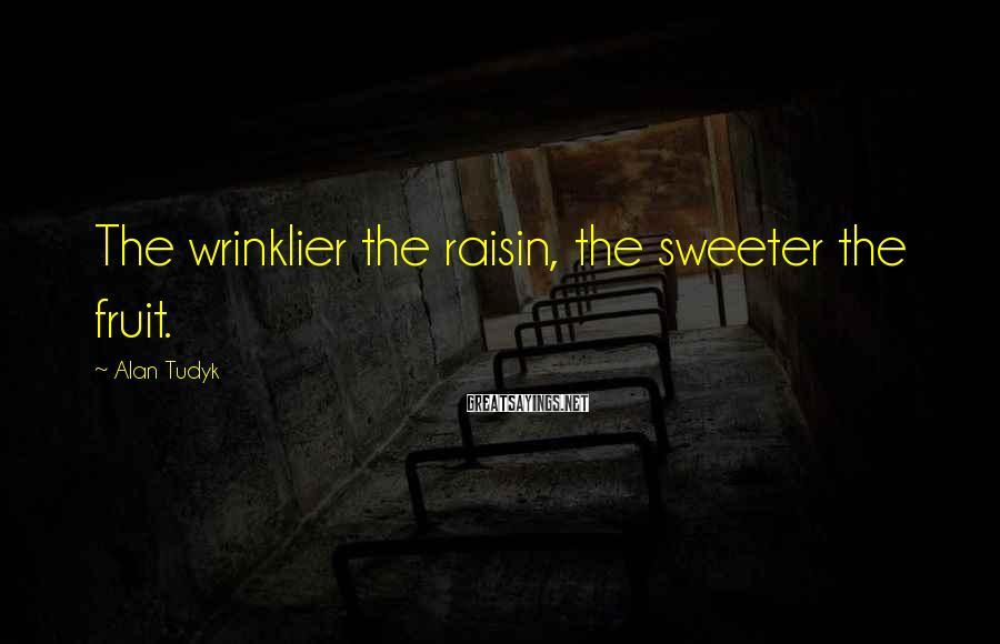 Alan Tudyk Sayings: The wrinklier the raisin, the sweeter the fruit.