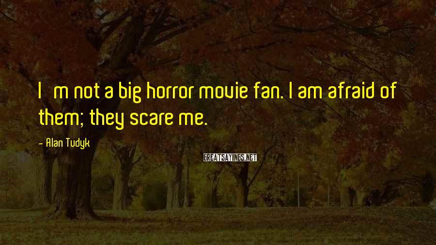 Alan Tudyk Sayings: I'm not a big horror movie fan. I am afraid of them; they scare me.
