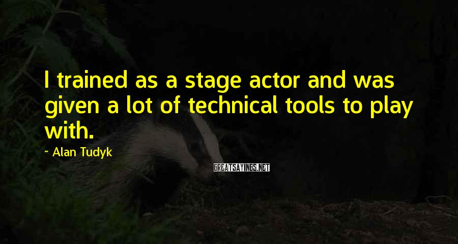Alan Tudyk Sayings: I trained as a stage actor and was given a lot of technical tools to