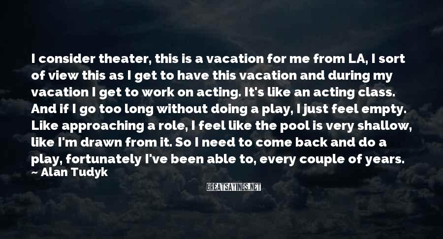 Alan Tudyk Sayings: I consider theater, this is a vacation for me from LA, I sort of view