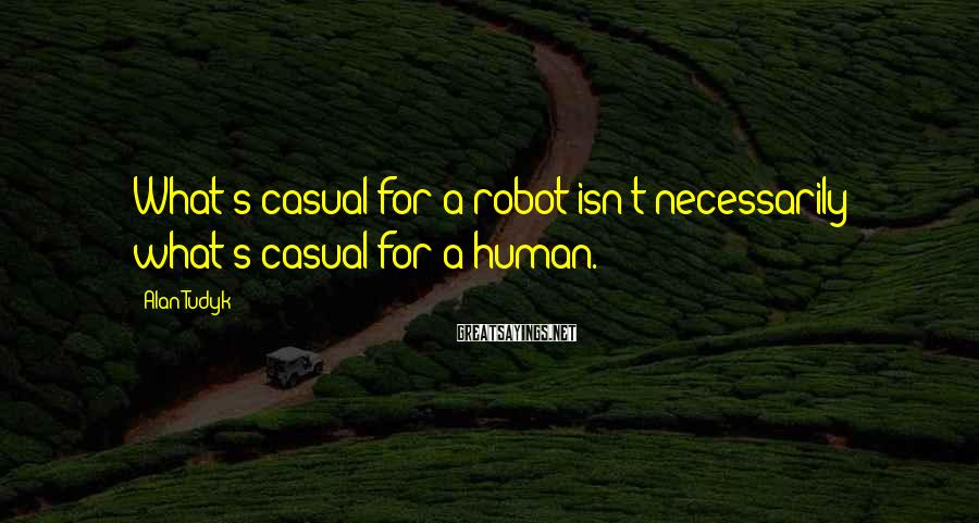 Alan Tudyk Sayings: What's casual for a robot isn't necessarily what's casual for a human.