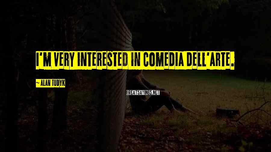 Alan Tudyk Sayings: I'm very interested in Comedia dell'Arte.