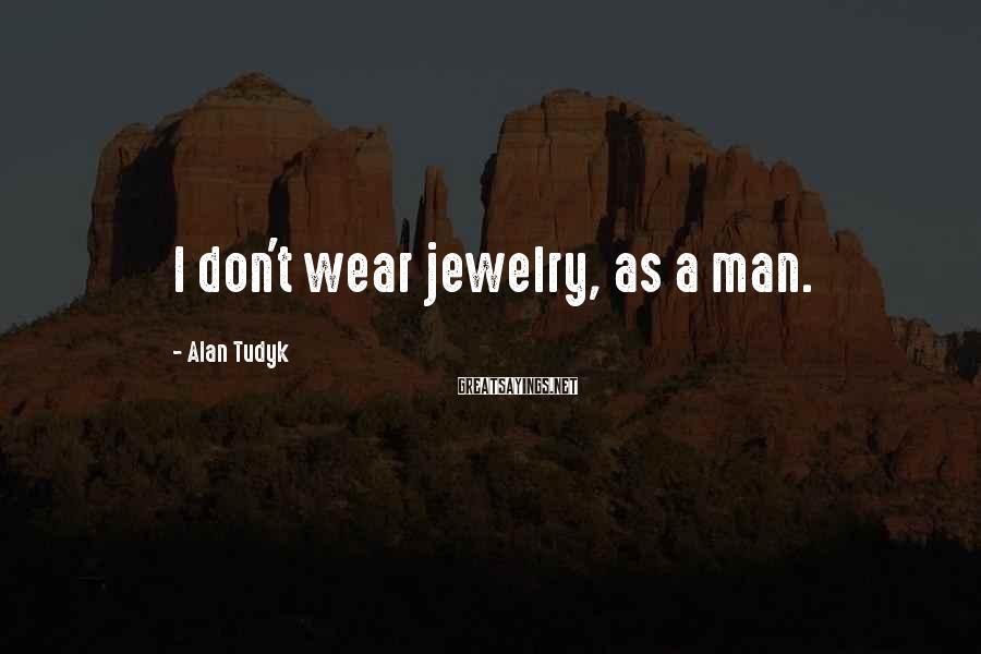 Alan Tudyk Sayings: I don't wear jewelry, as a man.