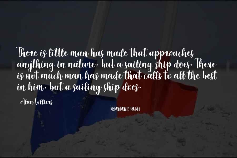Alan Villiers Sayings: There is little man has made that approaches anything in nature, but a sailing ship