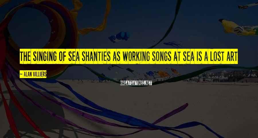 Alan Villiers Sayings: The singing of sea shanties as working songs at sea is a lost art