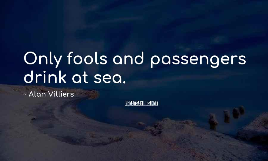 Alan Villiers Sayings: Only fools and passengers drink at sea.