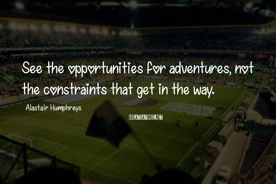 Alastair Humphreys Sayings: See the opportunities for adventures, not the constraints that get in the way.