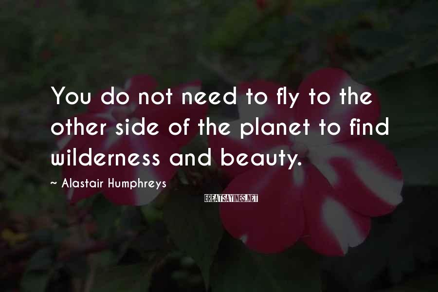 Alastair Humphreys Sayings: You do not need to fly to the other side of the planet to find