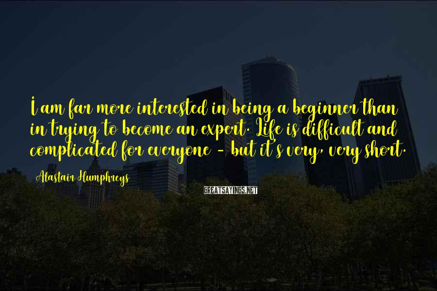 Alastair Humphreys Sayings: I am far more interested in being a beginner than in trying to become an