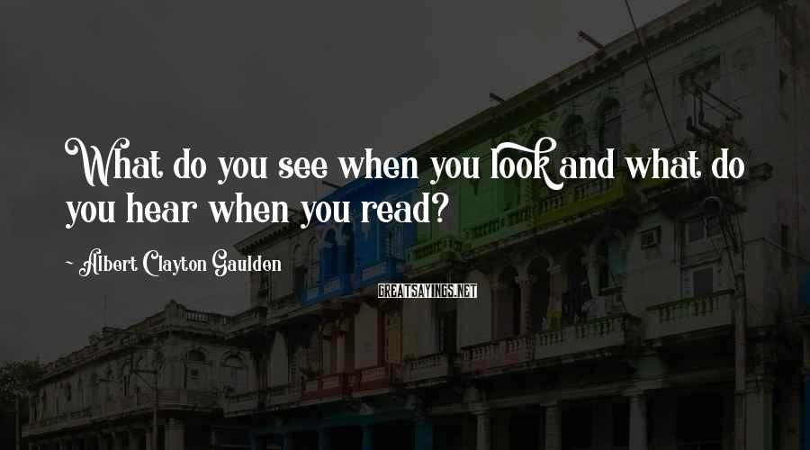 Albert Clayton Gaulden Sayings: What do you see when you look and what do you hear when you read?