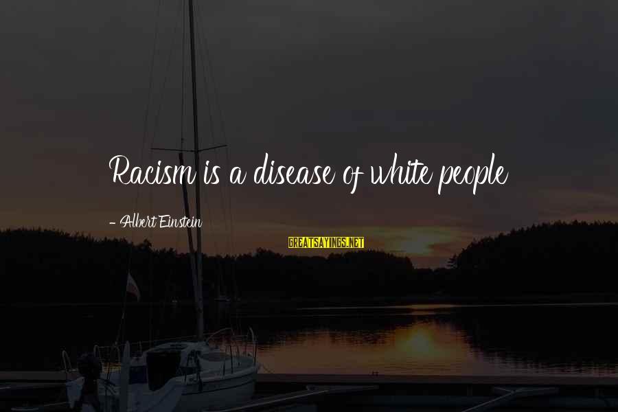 Albert Einstein Famous Sayings By Albert Einstein: Racism is a disease of white people