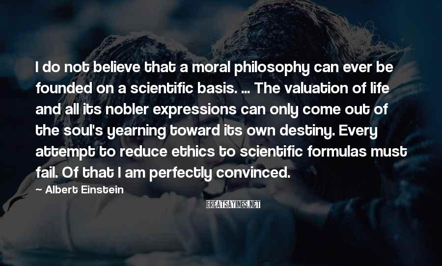 Albert Einstein Sayings: I do not believe that a moral philosophy can ever be founded on a scientific