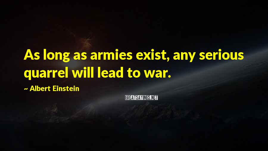Albert Einstein Sayings: As long as armies exist, any serious quarrel will lead to war.