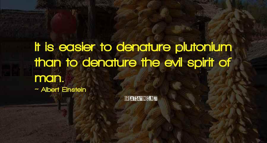 Albert Einstein Sayings: It is easier to denature plutonium than to denature the evil spirit of man.
