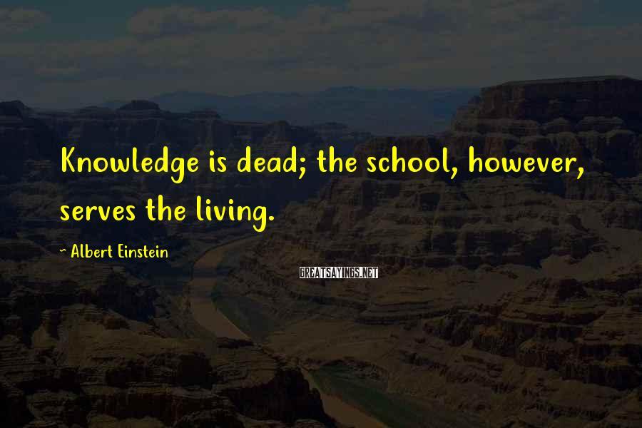 Albert Einstein Sayings: Knowledge is dead; the school, however, serves the living.
