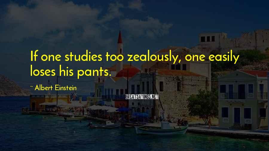 Albert Einstein Sayings: If one studies too zealously, one easily loses his pants.