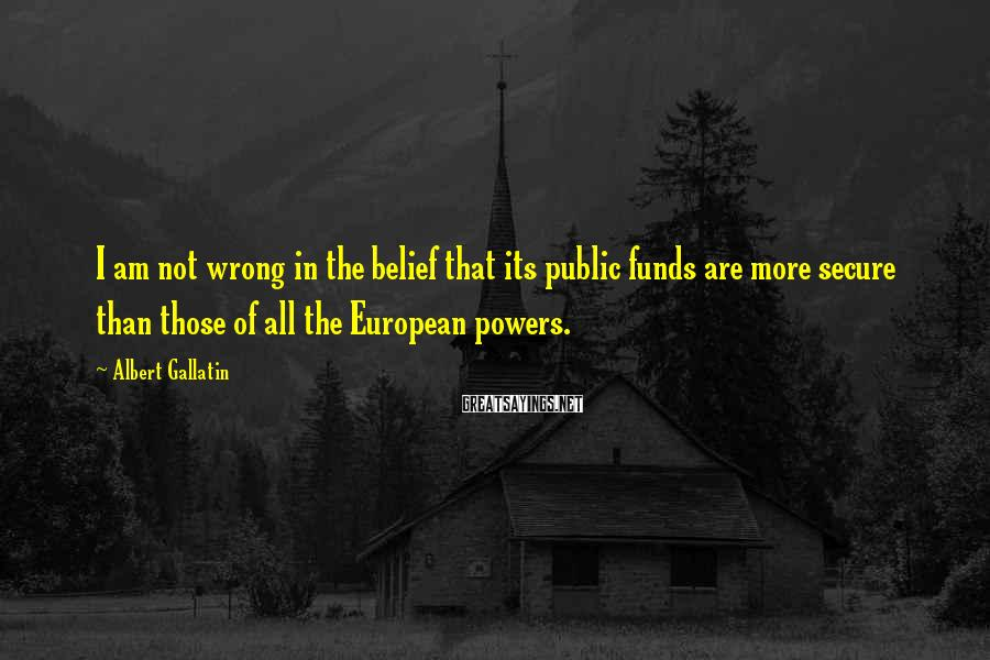 Albert Gallatin Sayings: I am not wrong in the belief that its public funds are more secure than