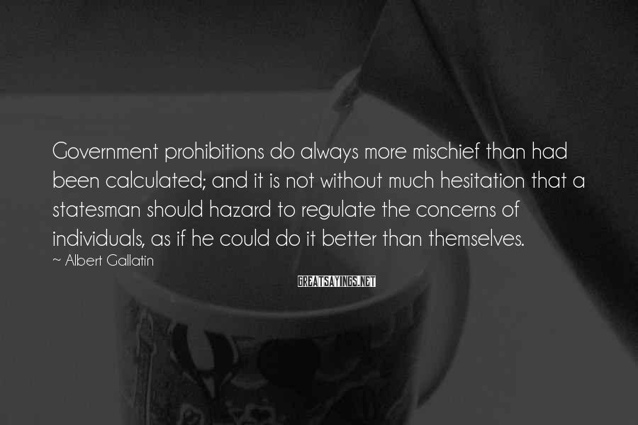 Albert Gallatin Sayings: Government prohibitions do always more mischief than had been calculated; and it is not without