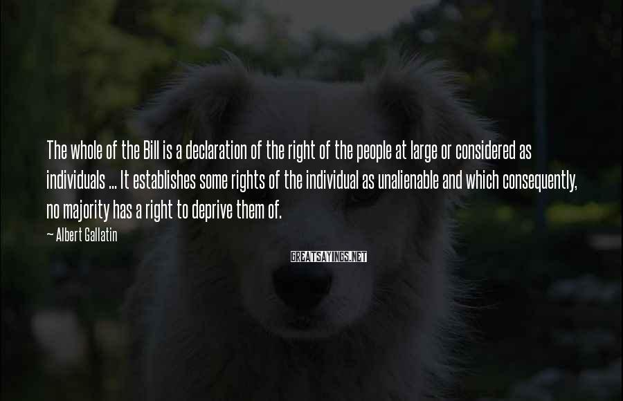 Albert Gallatin Sayings: The whole of the Bill is a declaration of the right of the people at