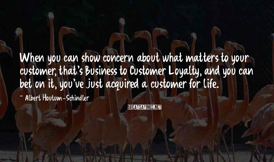 Albert Houtum-Schindler Sayings: When you can show concern about what matters to your customer, that's Business to Customer