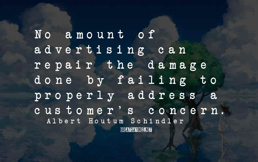 Albert Houtum-Schindler Sayings: No amount of advertising can repair the damage done by failing to properly address a