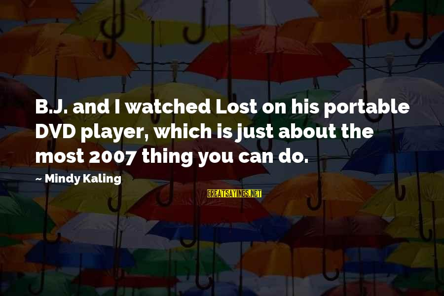 Albert Irvin Sayings By Mindy Kaling: B.J. and I watched Lost on his portable DVD player, which is just about the