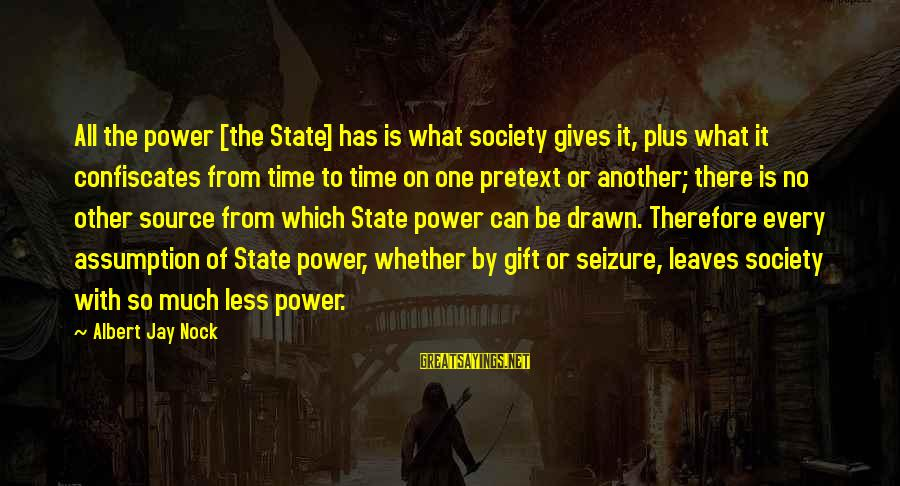 Albert Jay Nock Sayings By Albert Jay Nock: All the power [the State] has is what society gives it, plus what it confiscates