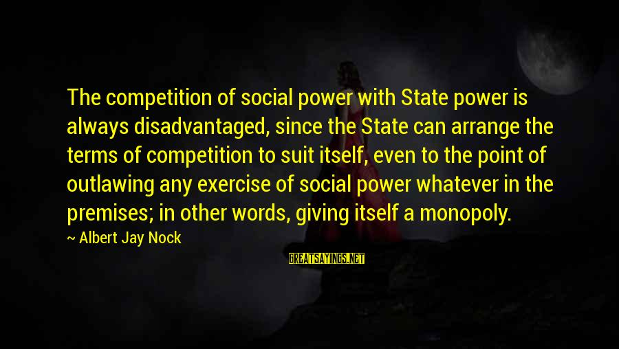 Albert Jay Nock Sayings By Albert Jay Nock: The competition of social power with State power is always disadvantaged, since the State can