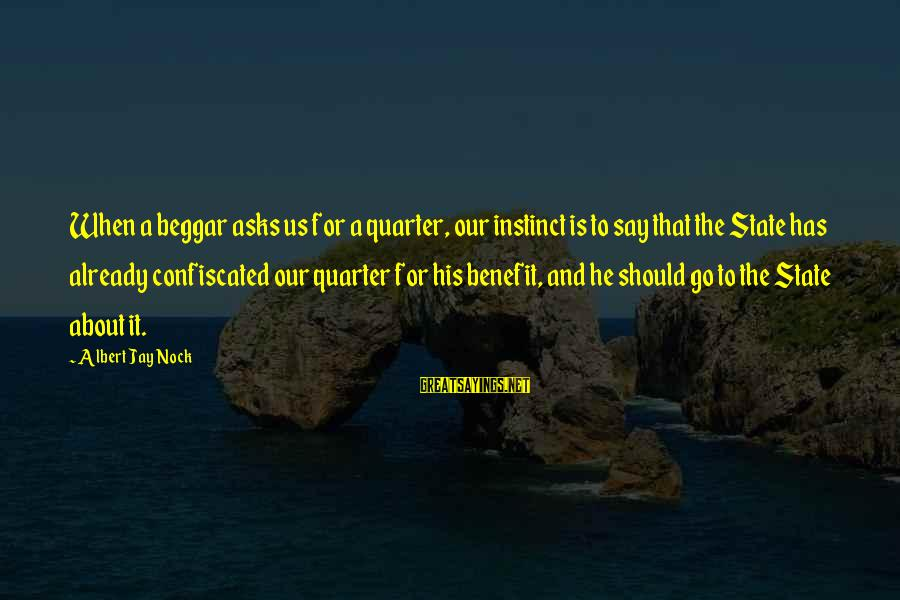 Albert Jay Nock Sayings By Albert Jay Nock: When a beggar asks us for a quarter, our instinct is to say that the