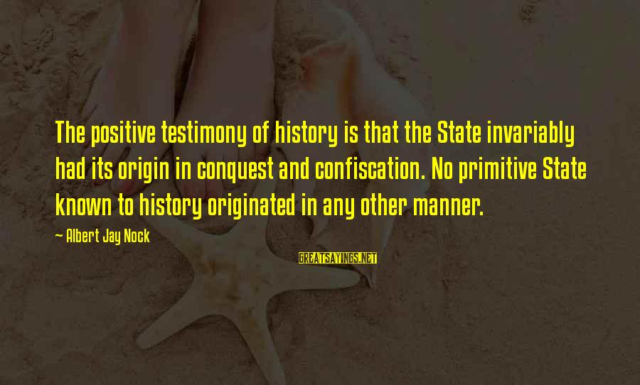 Albert Jay Nock Sayings By Albert Jay Nock: The positive testimony of history is that the State invariably had its origin in conquest