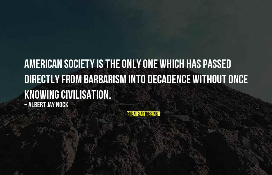 Albert Jay Nock Sayings By Albert Jay Nock: American society is the only one which has passed directly from barbarism into decadence without