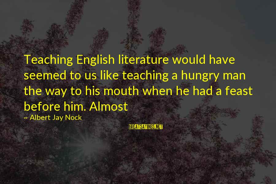 Albert Jay Nock Sayings By Albert Jay Nock: Teaching English literature would have seemed to us like teaching a hungry man the way