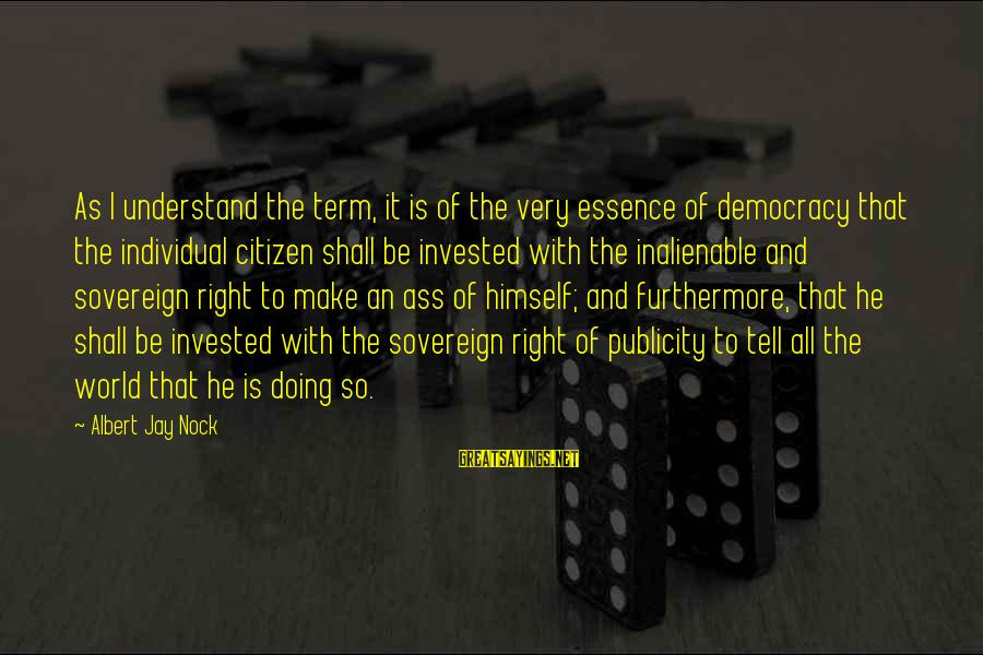 Albert Jay Nock Sayings By Albert Jay Nock: As I understand the term, it is of the very essence of democracy that the