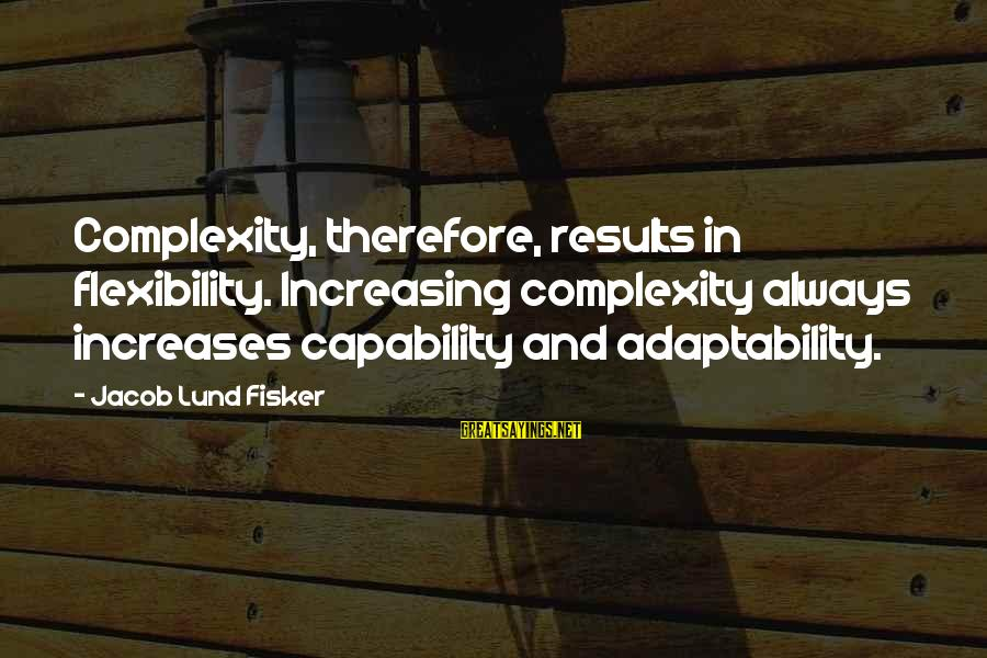 Albert Jay Nock Sayings By Jacob Lund Fisker: Complexity, therefore, results in flexibility. Increasing complexity always increases capability and adaptability.