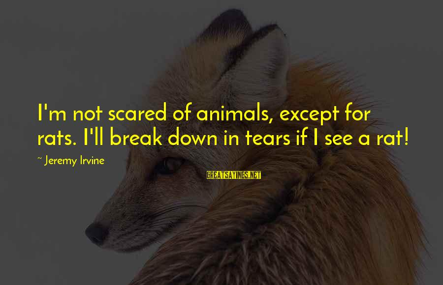 Albert Jay Nock Sayings By Jeremy Irvine: I'm not scared of animals, except for rats. I'll break down in tears if I