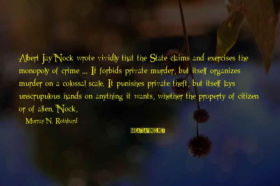 Albert Jay Nock Sayings By Murray N. Rothbard: Albert Jay Nock wrote vividly that the State claims and exercises the monopoly of crime