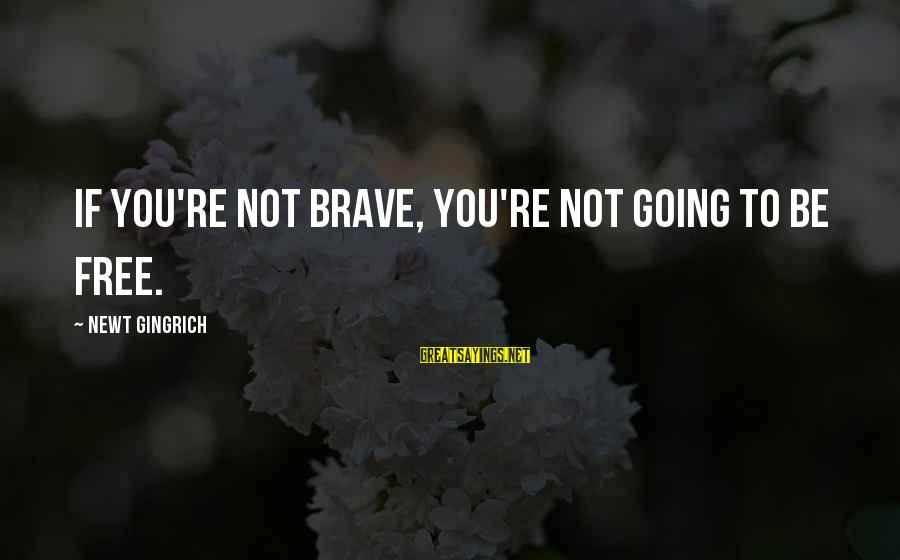 Albert Jay Nock Sayings By Newt Gingrich: If you're not brave, you're not going to be free.