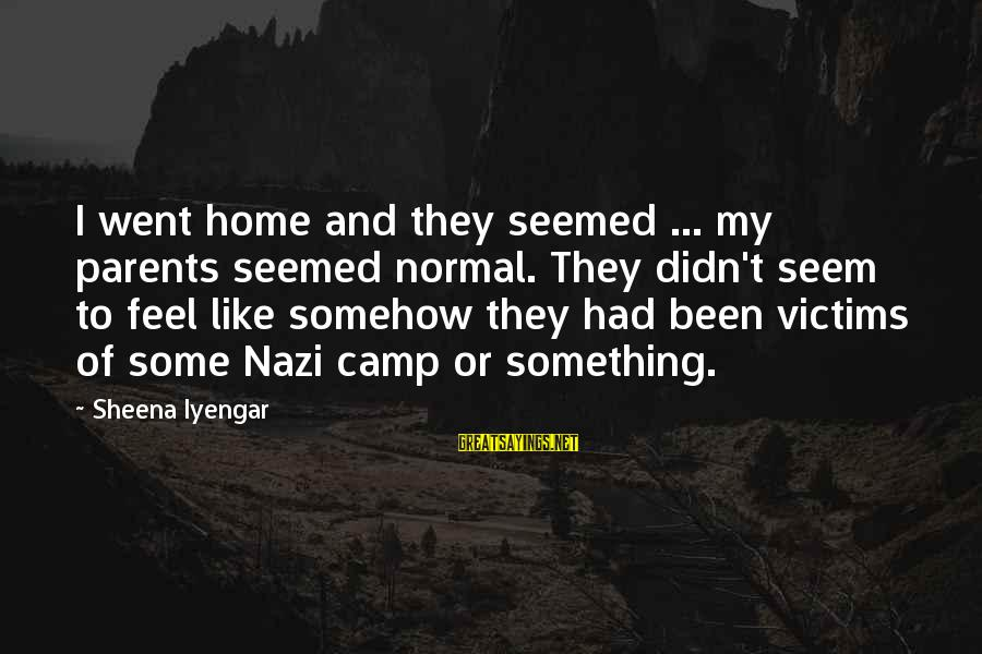 Albert Jay Nock Sayings By Sheena Iyengar: I went home and they seemed ... my parents seemed normal. They didn't seem to