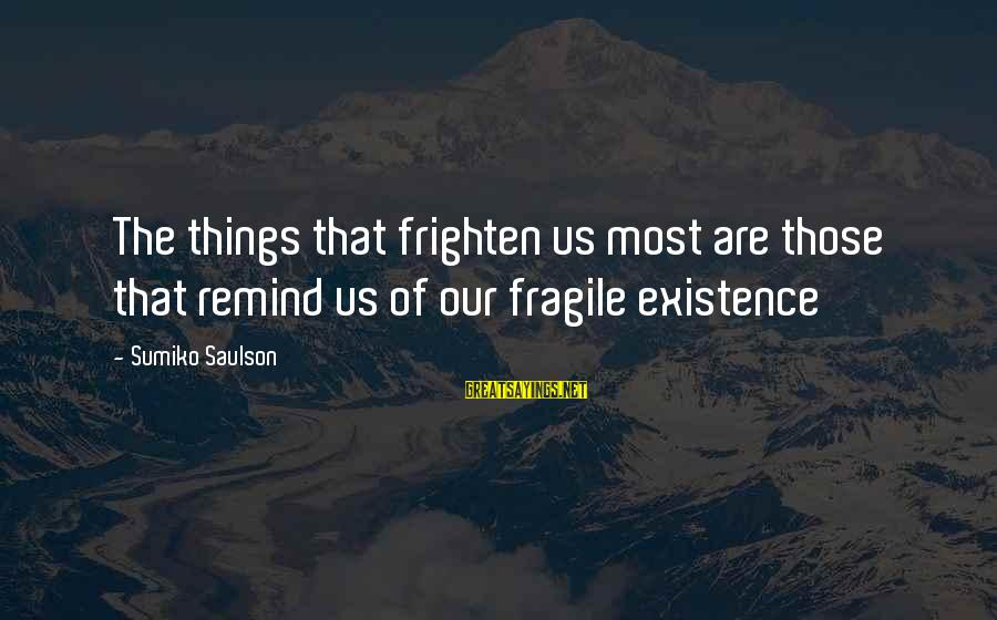 Albert Jay Nock Sayings By Sumiko Saulson: The things that frighten us most are those that remind us of our fragile existence
