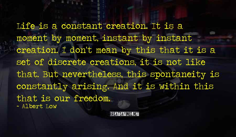 Albert Low Sayings: Life is a constant creation. It is a moment by moment, instant by instant creation.