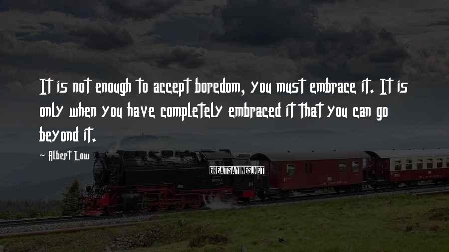 Albert Low Sayings: It is not enough to accept boredom, you must embrace it. It is only when