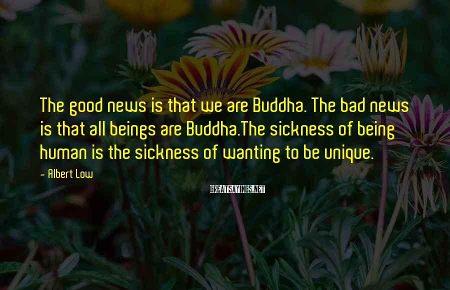 Albert Low Sayings: The good news is that we are Buddha. The bad news is that all beings