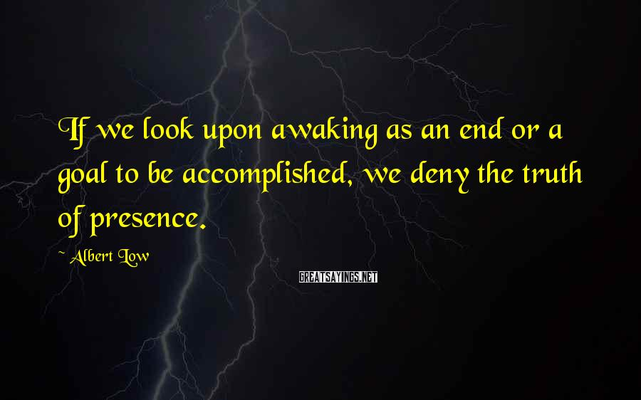Albert Low Sayings: If we look upon awaking as an end or a goal to be accomplished, we
