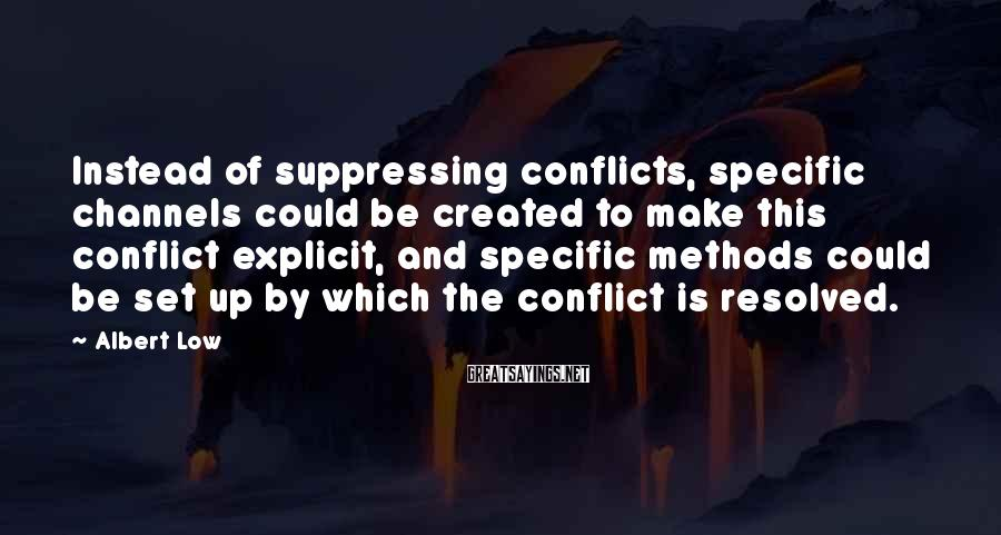 Albert Low Sayings: Instead of suppressing conflicts, specific channels could be created to make this conflict explicit, and