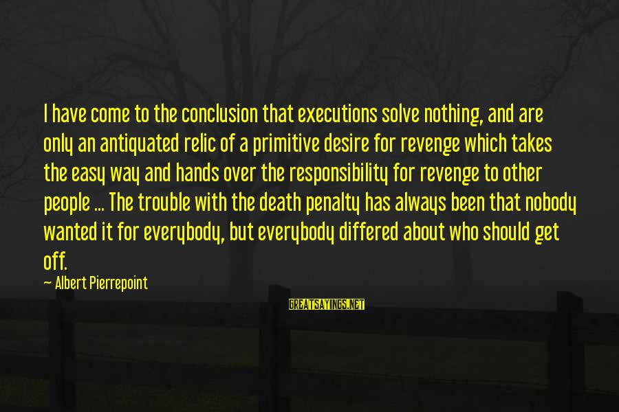 Albert Pierrepoint Sayings By Albert Pierrepoint: I have come to the conclusion that executions solve nothing, and are only an antiquated